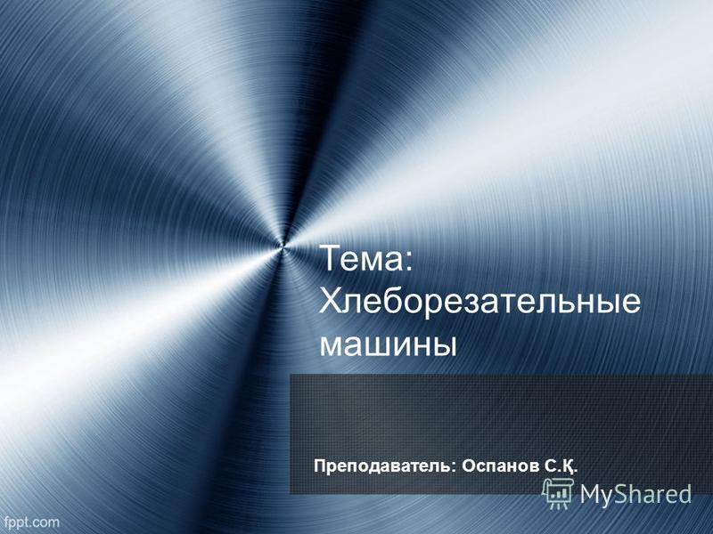 Тема: Хлеборезательные машины Преподаватель: Оспанов С.Қ.