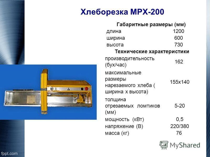 Хлеборезка МРХ-200 Габаритные размеры (мм) длина 1200 ширина 600 высота 730 Технические характеристики производительность (бух/час) 162 максимальные размеры нарезаемого хлеба ( ширина х высота) 155 х 140 толщина отрезаемых ломтиков (мм) 5-20 мощность