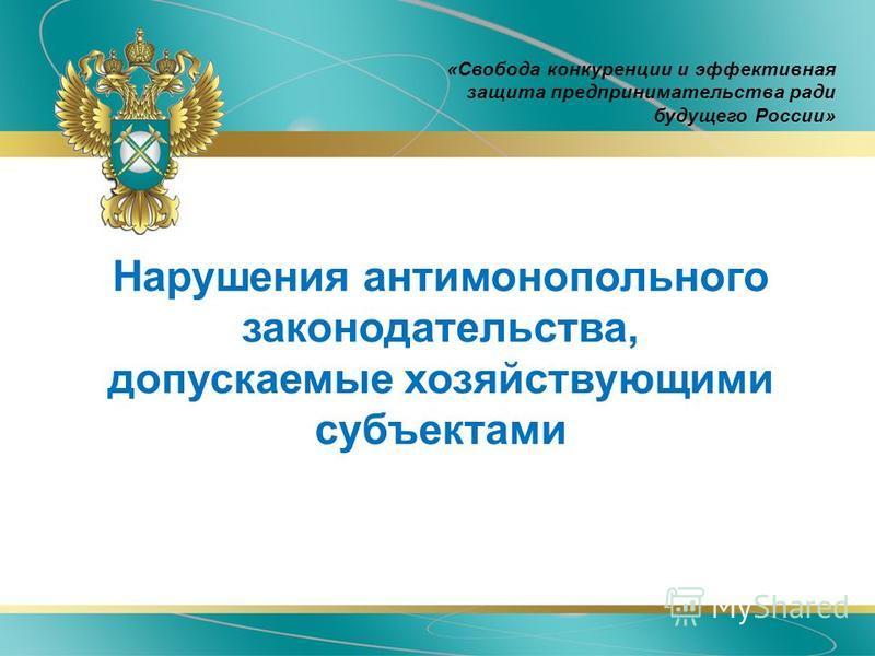 Нарушения антимонопольного законодательства, допускаемые хозяйствующими субъектами «Свобода конкуренции и эффективная защита предпринимательства ради будущего России»