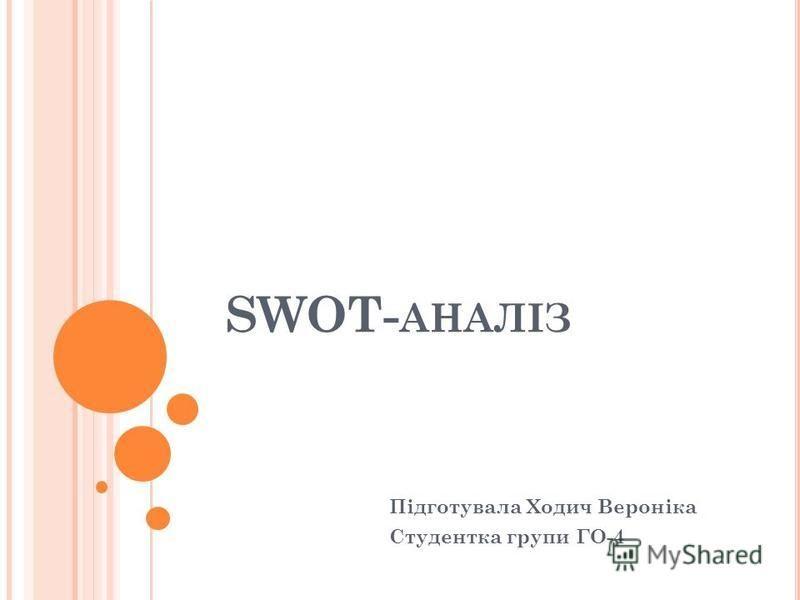 SWOT- АНАЛІЗ Підготувала Ходич Вероніка Студентка групи ГО-4