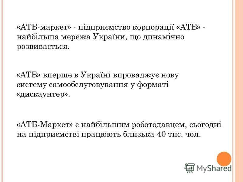 «АТБ-маркет» - підприємство корпорації «АТБ» - найбільша мережа України, що динамічно розвивається. «АТБ» вперше в Україні впроваджує нову систему самообслуговування у форматі «дискаунтер». «АТБ-Маркет» є найбільшим роботодавцем, сьогодні на підприєм