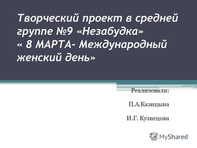 Творческий проект в средней группе 9 «Незабудка» « 8 МАРТА- Международный женский день» Реализовали: П.А.Казицына И.Г. Кузнецова