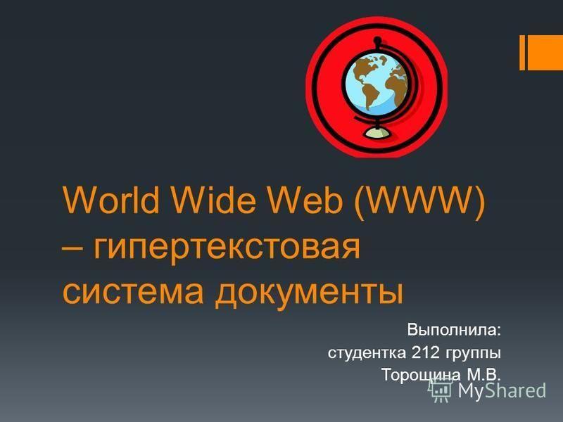 World Wide Web (WWW) – гипертекстовая система документы Выполнила: студентка 212 группы Торощина М.В.