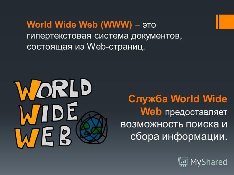 World Wide Web (WWW) – это гипертекстовая система документов, состоящая из Web-страниц. Служба World Wide Web предоставляет возможность поиска и сбора информации.