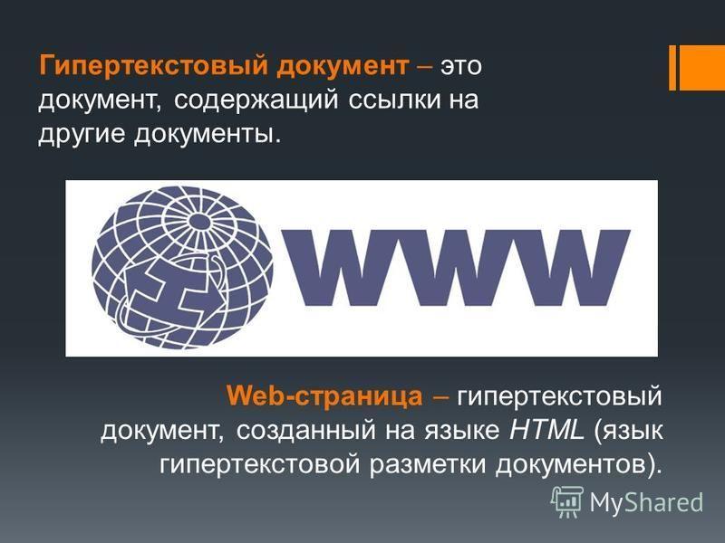 Гипертекстовый документ – это документ, содержащий ссылки на другие документы. Web-страница – гипертекстовый документ, созданный на языке HTML (язык гипертекстовой разметки документов).