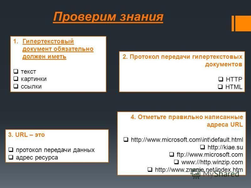 Проверим знания 1. Гипертекстовый документ обязательно должен иметь текст картинки ссылки 2. Протокол передачи гипертекстовых документов HTTP HTML 3. URL – это протокол передачи данных адрес ресурса 4. Отметьте правильно написанные адреса URL http://