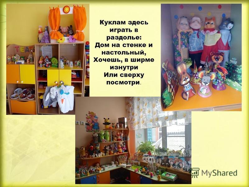 Куклам здесь играть в раздолье: Дом на стенке и настольный, Хочешь, в ширме изнутри Или сверху посмотри.