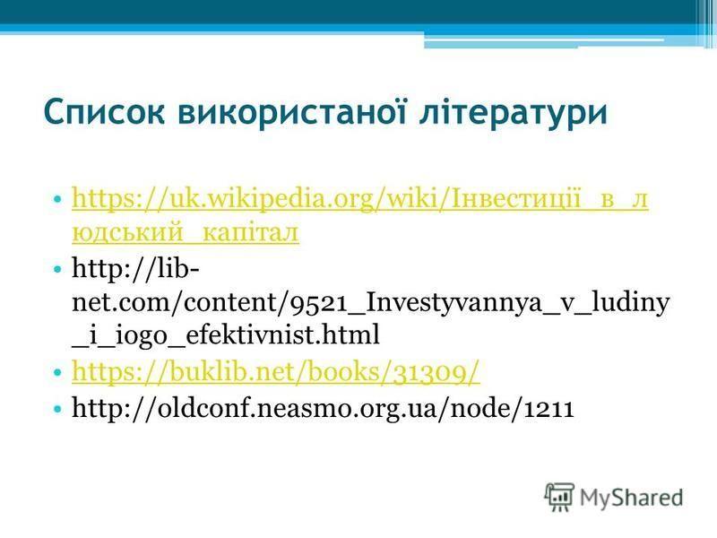 Список використаної літератури https://uk.wikipedia.org/wiki/Інвестиції_в_л юдський_капіталhttps://uk.wikipedia.org/wiki/Інвестиції_в_л юдський_капітал http://lib- net.com/content/9521_Investyvannya_v_ludiny _i_iogo_efektivnist.html https://buklib.ne