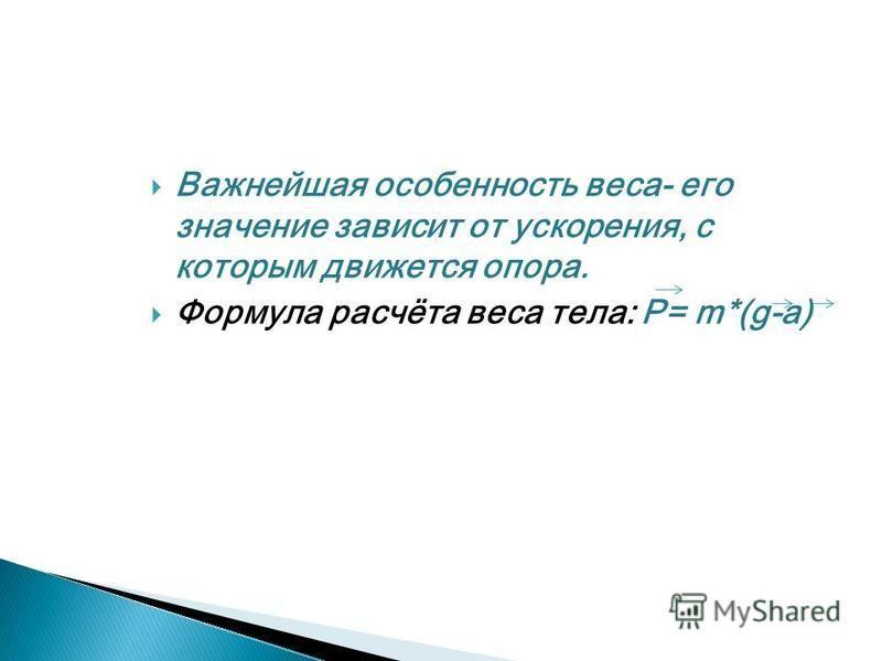 Важнейшая особенность веса- его значение зависит от ускорения, с которым движется опора. Формула расчёта веса тела: Р= m*(g-a)