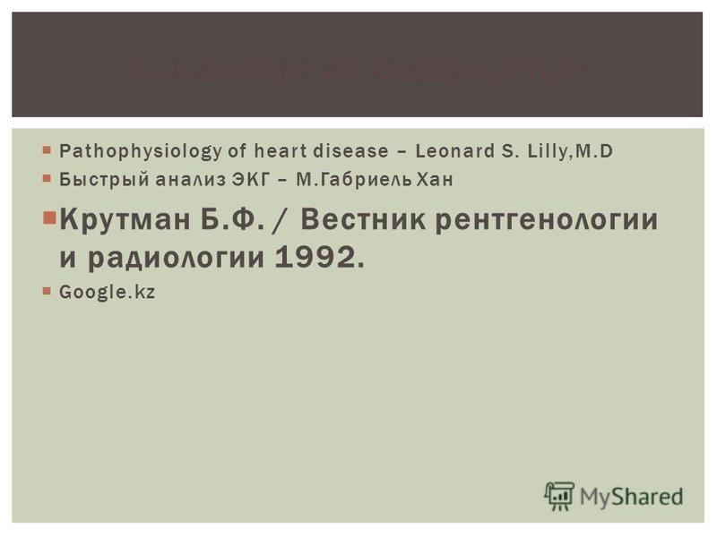 Pathophysiology of heart disease – Leonard S. Lilly,M.D Быстрый анализ ЭКГ – М.Габриель Хан Крутман Б.Ф. / Вестник рентгенологии и радиологии 1992. Google.kz ПАЙДАЛАН Ғ АН Ә ДЕБИЕТТЕР: