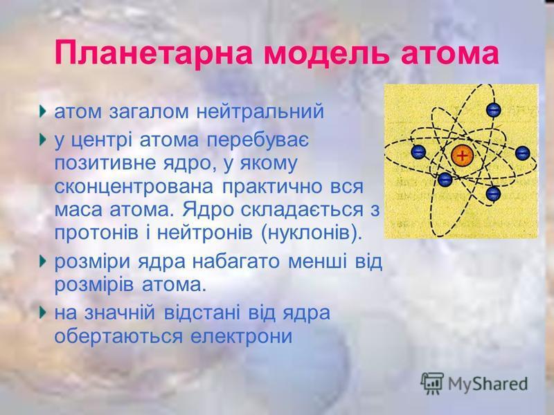 Планетарна модель атома атом загалом нейтральний у центрі атома перебуває позитивне ядро, у якому сконцентрована практично вся маса атома. Ядро складається з протонів і нейтронів (нуклонів). розміри ядра набагато менші від розмірів атома. на значній