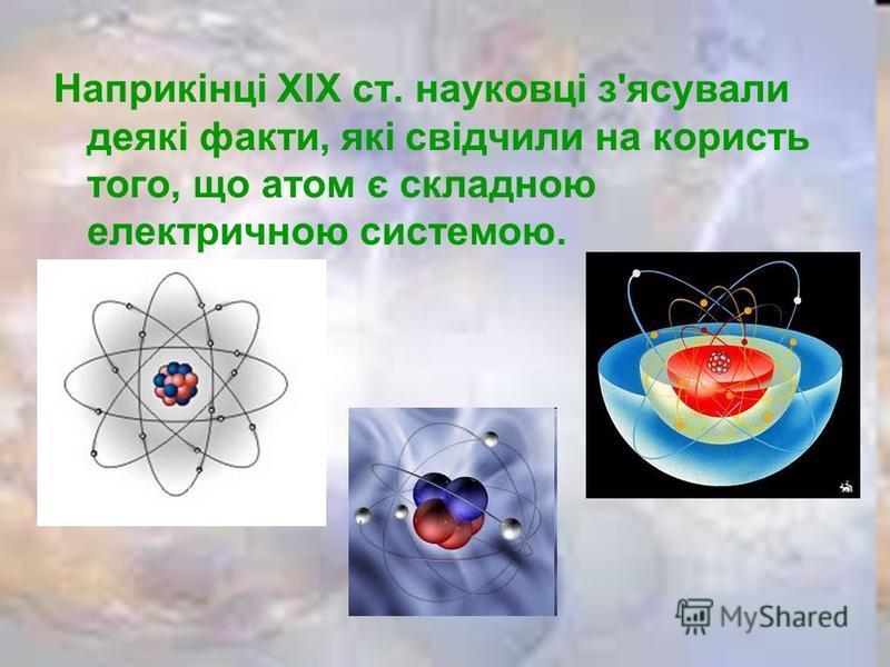 Наприкінці XIX ст. науковці з'ясували деякі факти, які свідчили на користь того, що атом є складною електричною системою.