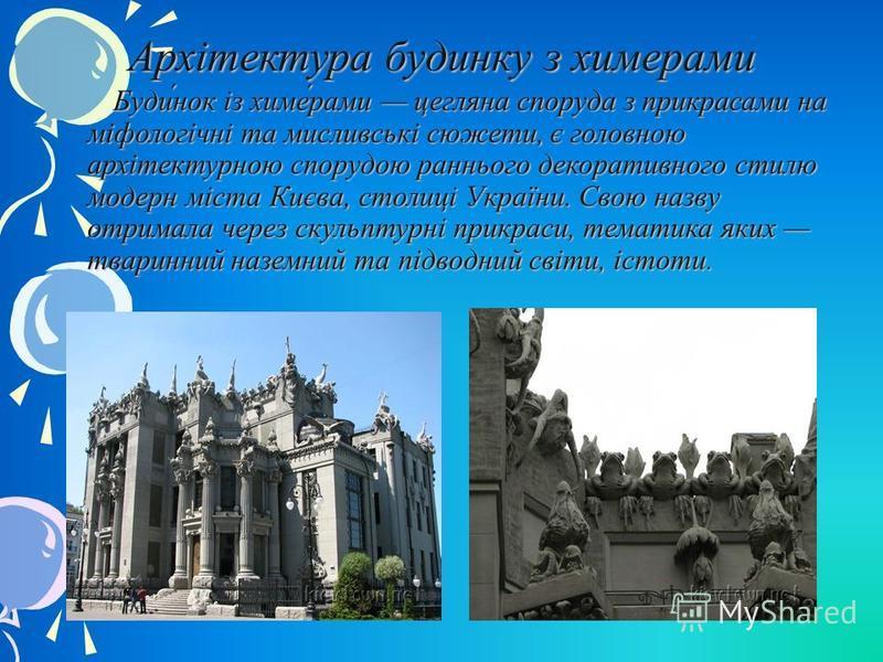 Архітектура будинку з химерами Буди́нок із химе́рами цегляна споруда з прикрасами на міфологічні та мисливські сюжети, є головною архітектурною спорудою раннього декоративного стилю модерн міста Києва, столиці України. Свою назву отримала через скуль