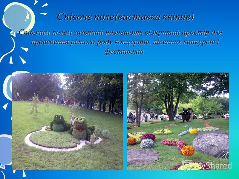 Співоче поле(виставка квітів) Співочим полем зазвичай називають відкритий простір для проведення різного роду концертів, пісенних конкурсів і фестивалів.