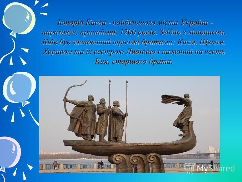 Історія Києва - найбільшого міста України - нараховує, принаймні, 1200 років. Згідно з літописом, Київ був заснований трьома братами: Києм, Щеком, Хоривом та їх сестрою Либіддю і названий на честь Кия, старшого брата. Історія Києва - найбільшого міст