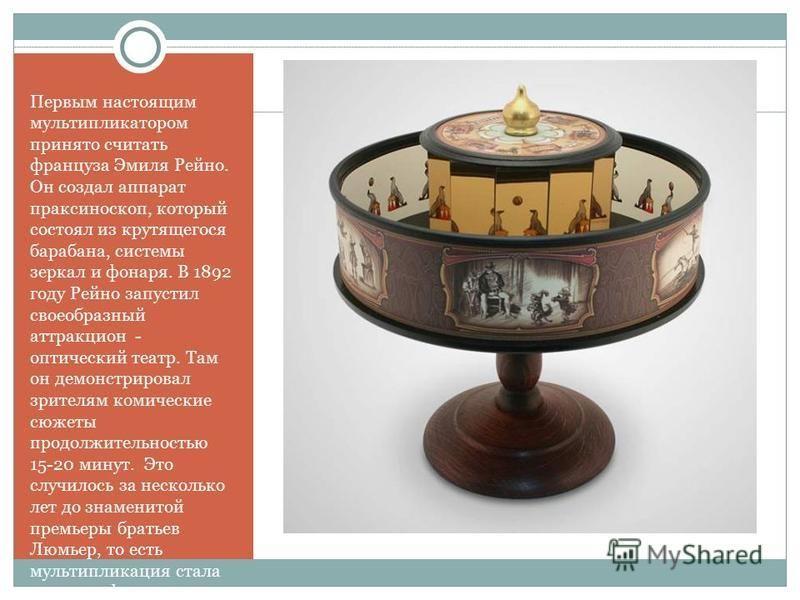 Первым настоящим мультипликатором принято считать француза Эмиля Рейно. Он создал аппарат праксиноскоп, который состоял из крутящегося барабана, системы зеркал и фонаря. В 1892 году Рейно запустил своеобразный аттракцион - оптический театр. Там он де