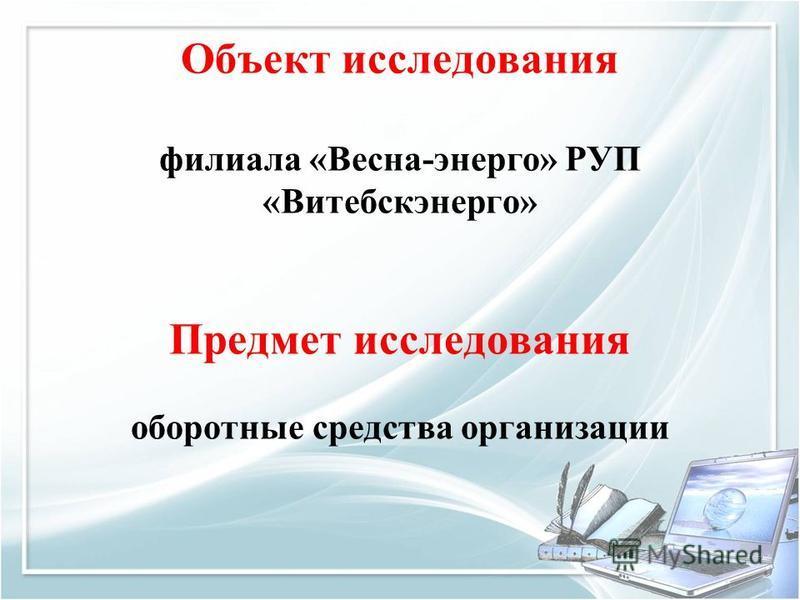 Объект исследования филиала «Весна-энерго» РУП «Витебскэнерго» Предмет исследования оборотные средства организации