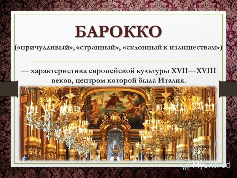 БАРОККО БАРОККО («причудливый», «странный», «склонный к излишествам») характеристика европейской культуры XVIIXVIII веков, центром которой была Италия.