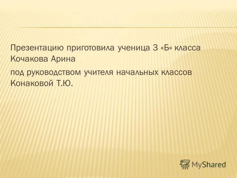 Презентацию приготовила ученица 3 «Б» класса Кочакова Арина под руководством учителя начальных классов Конаковой Т.Ю.
