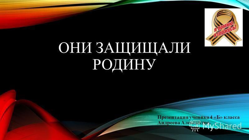 ОНИ ЗАЩИЩАЛИ РОДИНУ Презентация ученика 4 «Б» класса Андреева Александра.