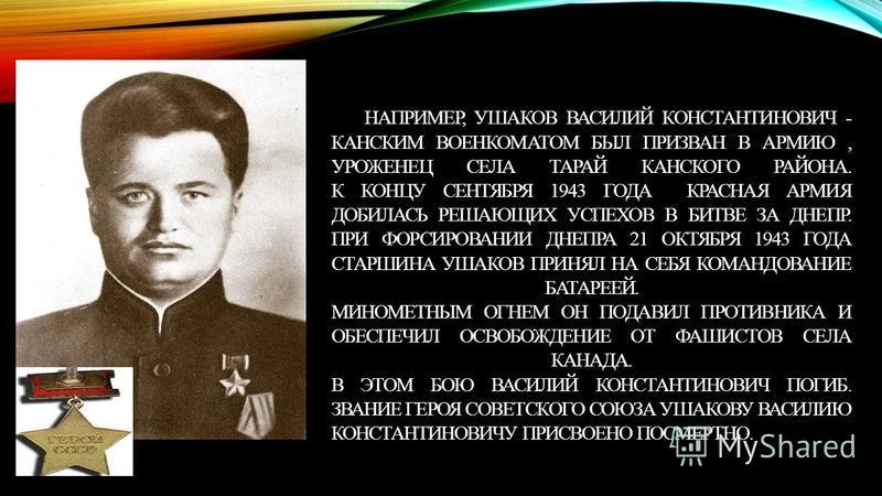 НАПРИМЕР, УШАКОВ ВАСИЛИЙ КОНСТАНТИНОВИЧ - КАНСКИМ ВОЕНКОМАТОМ БЫЛ ПРИЗВАН В АРМИЮ, УРОЖЕНЕЦ СЕЛА ТАРАЙ КАНСКОГО РАЙОНА. К КОНЦУ СЕНТЯБРЯ 1943 ГОДА КРАСНАЯ АРМИЯ ДОБИЛАСЬ РЕШАЮЩИХ УСПЕХОВ В БИТВЕ ЗА ДНЕПР. ПРИ ФОРСИРОВАНИИ ДНЕПРА 21 ОКТЯБРЯ 1943 ГОДА