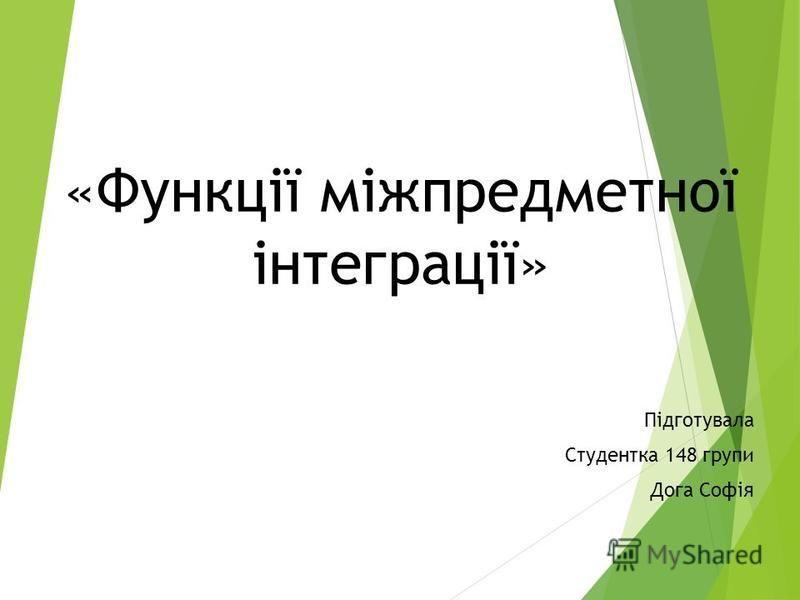 «Функції міжпредметної інтеграції» Підготувала Студентка 148 групи Дога Софія