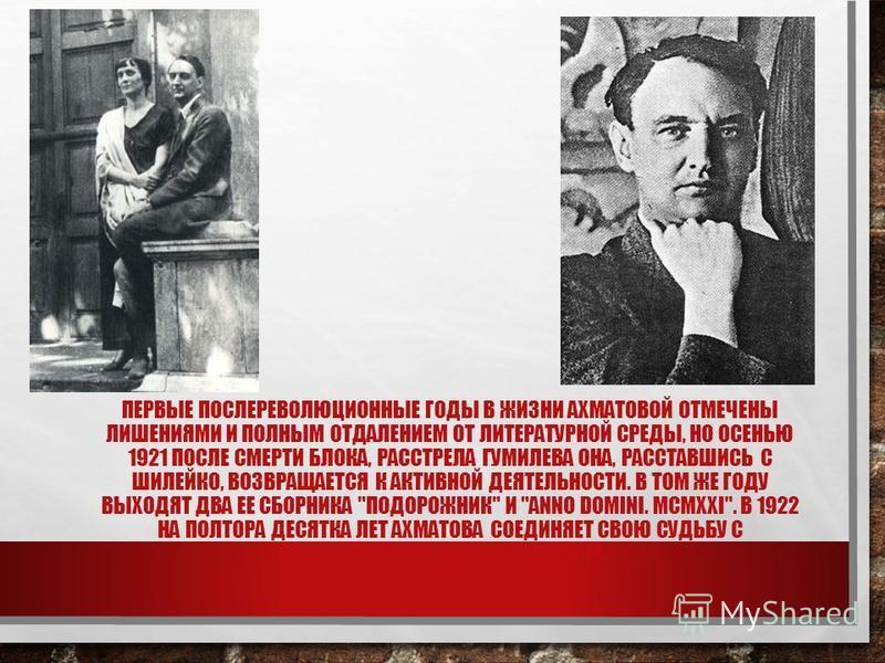 ПЕРВЫЕ ПОСЛЕРЕВОЛЮЦИОННЫЕ ГОДЫ В ЖИЗНИ АХМАТОВОЙ ОТМЕЧЕНЫ ЛИШЕНИЯМИ И ПОЛНЫМ ОТДАЛЕНИЕМ ОТ ЛИТЕРАТУРНОЙ СРЕДЫ, НО ОСЕНЬЮ 1921 ПОСЛЕ СМЕРТИ БЛОКА, РАССТРЕЛА ГУМИЛЕВА ОНА, РАССТАВШИСЬ С ШИЛЕЙКО, ВОЗВРАЩАЕТСЯ К АКТИВНОЙ ДЕЯТЕЛЬНОСТИ. В ТОМ ЖЕ ГОДУ ВЫХОД
