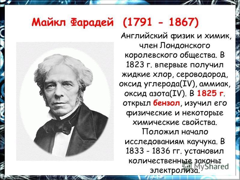 Майкл Фарадей (1791 - 1867) Английский физик и химик, член Лондонского королевского общества. В 1823 г. впервые получил жидкие хлор, сероводород, оксид углерода(IV), аммиак, оксид азота(IV). В 1825 г. открыл бензол, изучил его физические и некоторые