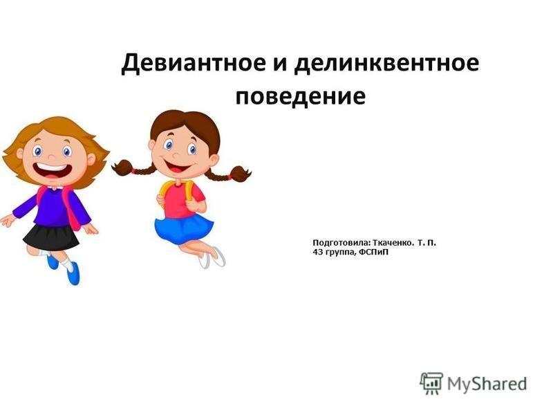 Девиантное и делинквентное поведение Подготовила: Ткаченко. Т. П. 43 группа, ФСПиП