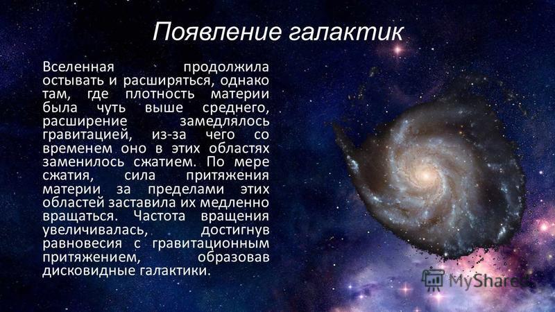 Появление галактик Вселенная продолжила остывать и расширяться, однако там, где плотность материи была чуть выше среднего, расширение замедлялось гравитацией, из-за чего со временем оно в этих областях заменилось сжатием. По мере сжатия, сила притяже