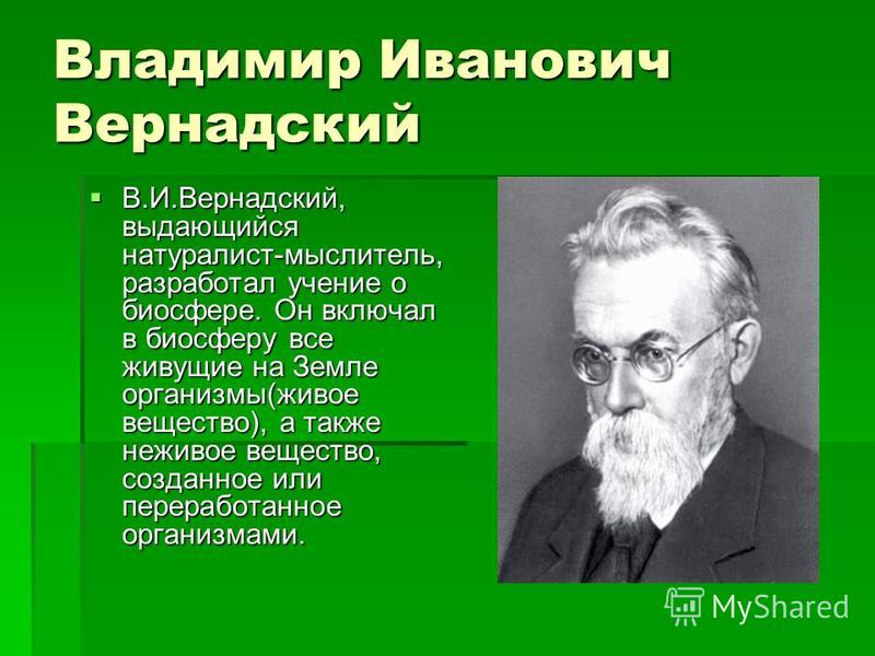 Владимир Иванович Вернадский В.И.Вернадский, выдающийся натуралист-мыслитель, разработал учение о биосфере. Он включал в биосферу все живущие на Земле организмы(живое вещество), а также неживое вещество, созданное или переработанное организмами. В.И.