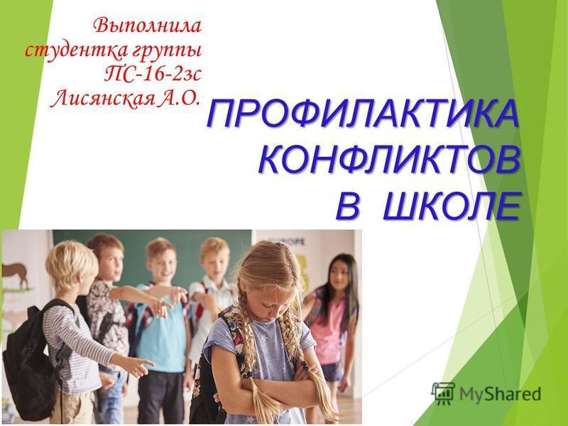 ПРОФИЛАКТИКА КОНФЛИКТОВ В ШКОЛЕ Выполнила студентка группы ПС-16-2 зс Лисянская А.О.