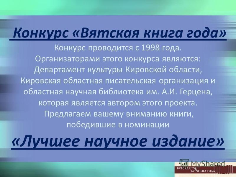 Конкурс «Вятская книга года» Конкурс проводится с 1998 года. Организаторами этого конкурса являются: Департамент культуры Кировской области, Кировская областная писательская организация и областная научная библиотека им. А.И. Герцена, которая являетс