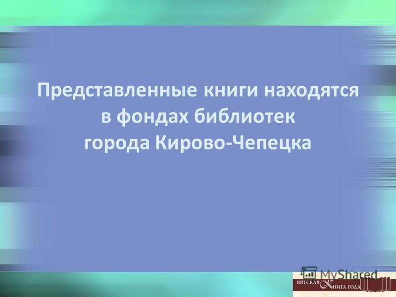 Представленные книги находятся в фондах библиотек города Кирово-Чепецка