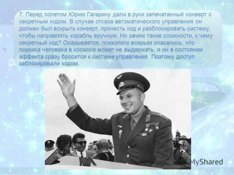 7. Перед полетом Юрию Гагарину дали в руки запечатанный конверт с секретным кодом. В случае отказа автоматического управления он должен был вскрыть конверт, прочесть код и разблокировать систему, чтобы направлять корабль вручную. Но зачем такие сложн