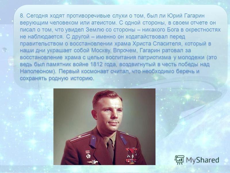 8. Сегодня ходят противоречивые слухи о том, был ли Юрий Гагарин верующим человеком или атеистом. С одной стороны, в своем отчете он писал о том, что увидел Землю со стороны – никакого Бога в окрестностях не наблюдается. С другой – именно он ходатайс