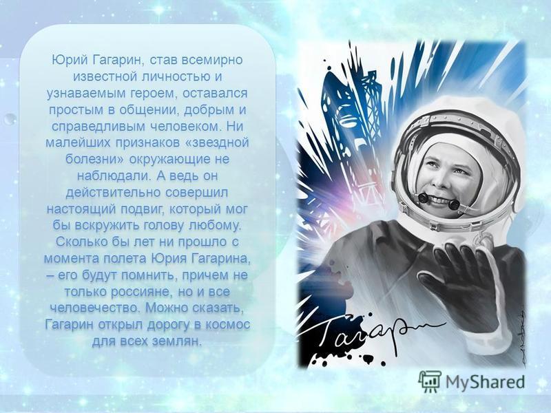Юрий Гагарин, став всемирно известной личностью и узнаваемым героем, оставался простым в общении, добрым и справедливым человеком. Ни малейших признаков «звездной болезни» окружающие не наблюдали. А ведь он действительно совершил настоящий подвиг, ко