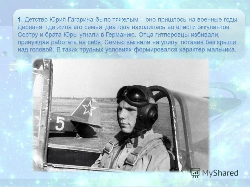 1. Детство Юрия Гагарина было тяжелым – оно пришлось на военные годы. Деревня, где жила его семья, два года находилась во власти оккупантов. Сестру и брата Юры угнали в Германию. Отца гитлеровцы избивали, принуждая работать на себя. Семью выгнали на