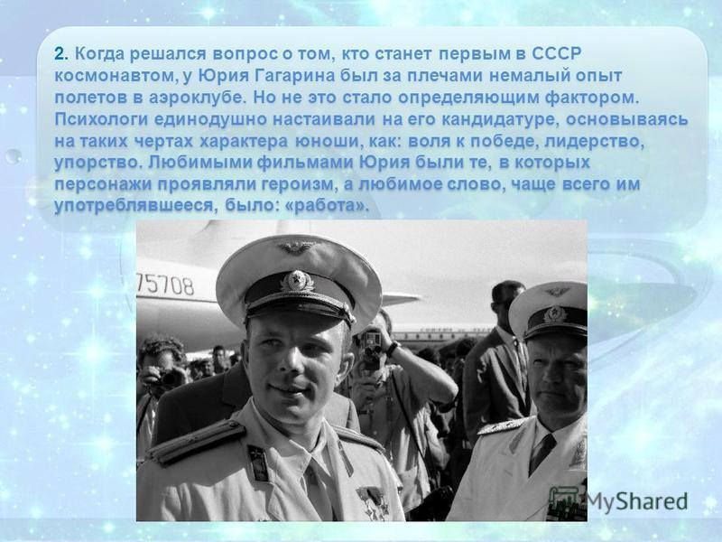 2. Когда решался вопрос о том, кто станет первым в СССР космонавтом, у Юрия Гагарина был за плечами немалый опыт полетов в аэроклубе. Но не это стало определяющим фактором. Психологи единодушно настаивали на его кандидатуре, основываясь на таких черт