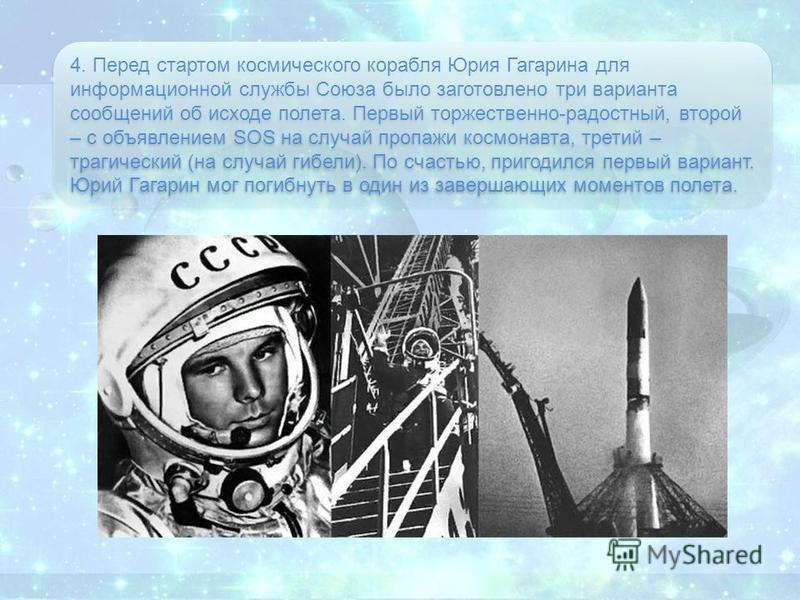 4. Перед стартом космического корабля Юрия Гагарина для информационной службы Союза было заготовлено три варианта сообщений об исходе полета. Первый торжественно-радостный, второй – с объявлением SOS на случай пропажи космонавта, третий – трагический