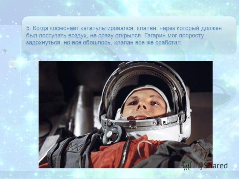 5. Когда космонавт катапультировался, клапан, через который должен был поступать воздух, не сразу открылся. Гагарин мог попросту задохнуться, но все обошлось, клапан все же сработал.
