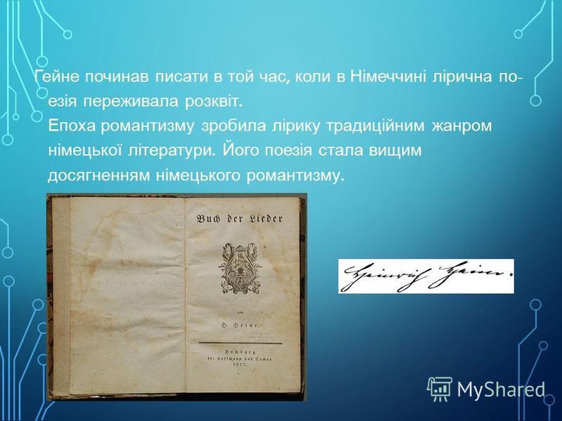 Ліричні вірші раннього періоду творчості Гейне склали цілу книгу « Книга пісень » (1827). Ця поетична збірка принесла йому визнання у Німеччині, а згодом і в усьому світі. За життя автора вона видавалась 13 разів ; багато віршів були покладені на муз