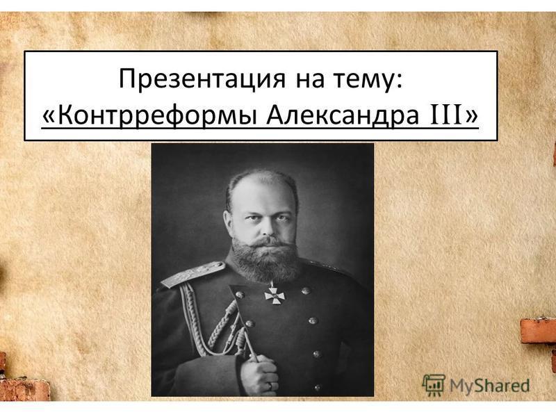 Презентация на тему: «Контрреформы Александра III »