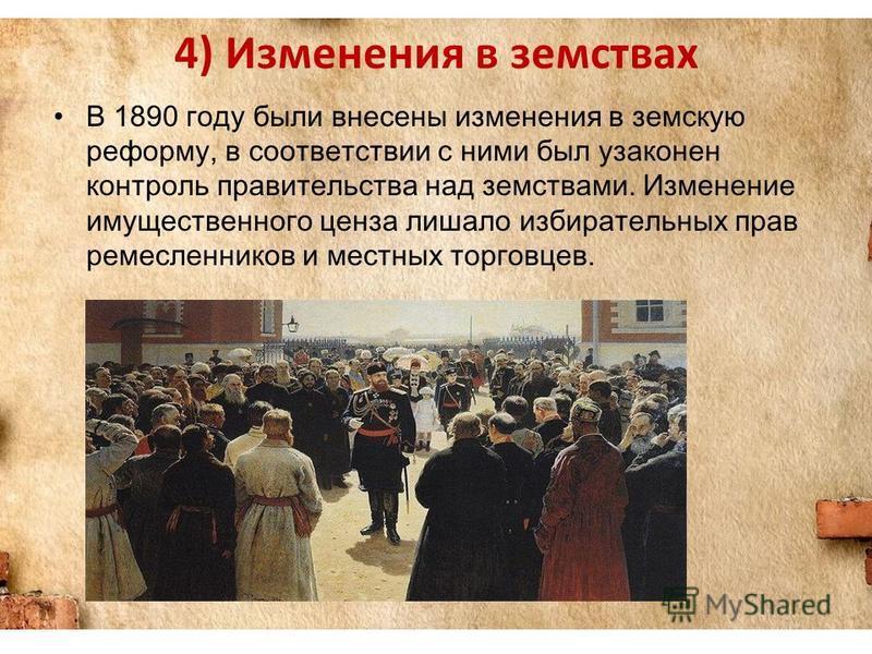 4) Изменения в земствах В 1890 году были внесены изменения в земскую реформу, в соответствии с ними был узаконен контроль правительства над земствами. Изменение имущественного ценза лишало избирательных прав ремесленников и местных торговцев.