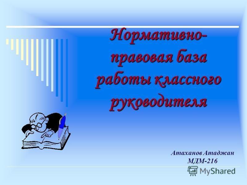 Нормативно- правовая база работы классного руководителя Атаханов Атаджан МДМ-216