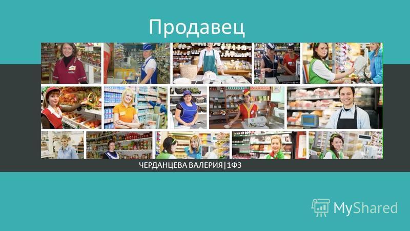 Продавец ЧЕРДАНЦЕВА ВАЛЕРИЯ|1Ф3