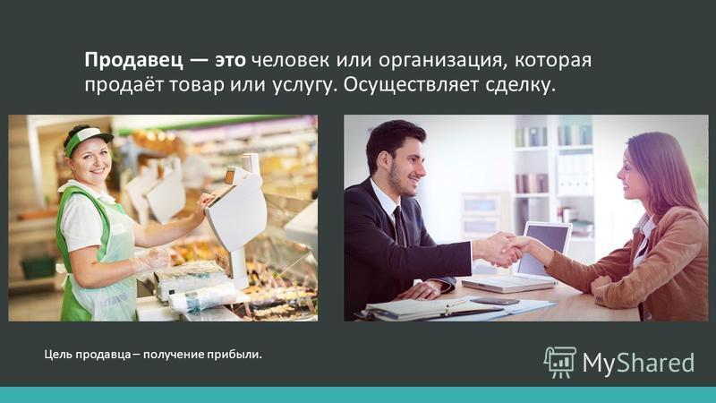 Продавец это человек или организация, которая продаёт товар или услугу. Осуществляет сделку. Цель продавца – получение прибыли.