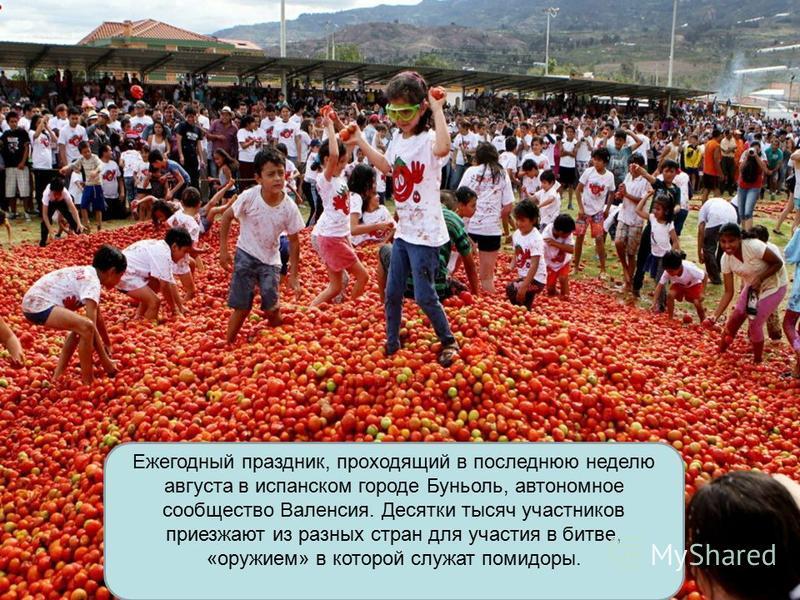 Ежегодный праздник, проходящий в последнюю неделю августа в испанском городе Буньоль, автономное сообщество Валенсия. Десятки тысяч участников приезжают из разных стран для участия в битве, «оружием» в которой служат помидоры.