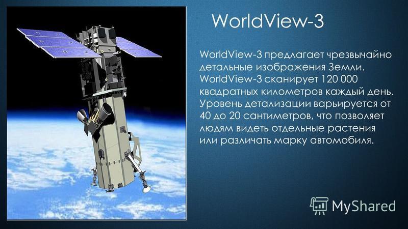 WorldView-3 WorldView-3 предлагает чрезвычайно детальные изображения Земли. WorldView-3 сканирует 120 000 квадратных километров каждый день. Уровень детализации варьируется от 40 до 20 сантиметров, что позволяет людям видеть отдельные растения или ра