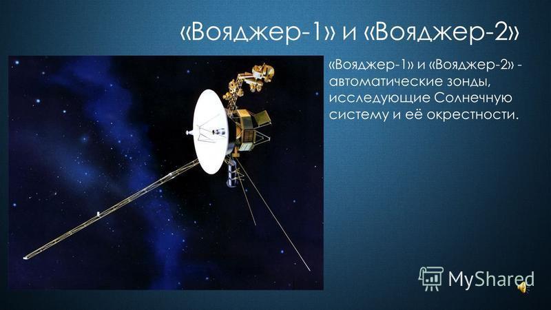 «Вояджер-1» и «Вояджер-2» «Вояджер-1» и «Вояджер-2» - автоматические зонды, исследующие Солнечную систему и её окрестности.